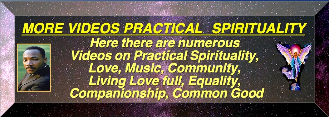 MORE VIDEOS - PRACTICAL SPIRITUALLY Is Iiving a Spiritually Centered Life, through Love, Wisdom and Action to improve our community on a local, regional and global level. And always we work for the Common Good