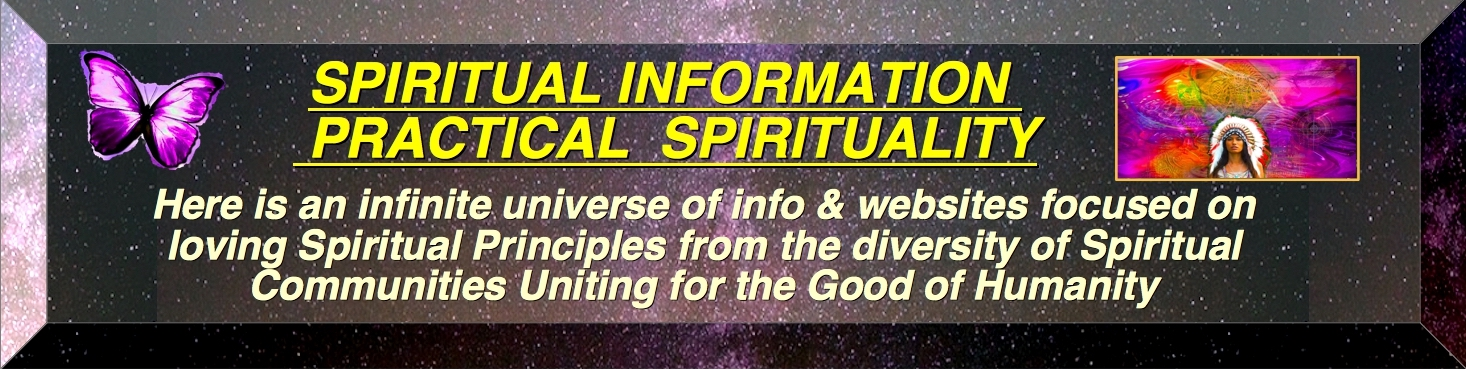TOP BANNER SPIRITUAL INFORMATION PRACTICAL SPIRITUALLY Is Iiving a Spiritually Centered Life, through Love, Wisdom and Action to improve our community on a local, regional and global level. And always we work for the Common Good